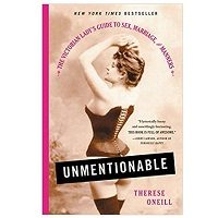 Unmentionable: The Victorian Ladys Guide to Sex Marriage and Manners