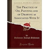 The Practice of Oil Painting and of Drawing as Associated with it by Solomon Joseph Solomon