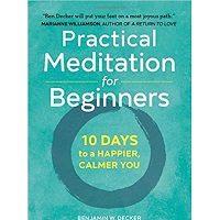 Practical Meditation for Beginners by Benjamin W. Decker