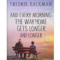 And Every Morning the Way Home Gets Longer and Longer by Fredrik Backman And Every Morning the Way Home Gets Longer and Longer by Fredrik Backman