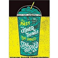 The Past and Other Things That Should Stay Buried by Shaun David Hutchinson